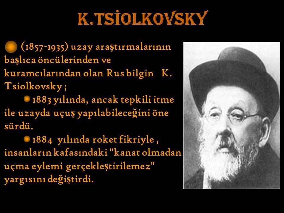 K.TS İ OLKOVSKY (1857-1935) uzay ara ş tırmalarının ba ş lıca öncülerinden ve kuramcılarından olan Rus bilgin K.