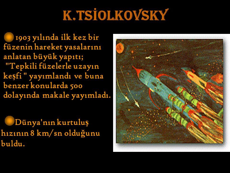 K.TS İ OLKOVSKY 1903 yılında ilk kez bir füzenin hareket yasalarını anlatan büyük yapıtı; Tepkili füzelerle uzayın ke ş fi yayımlandı ve buna benzer konularda 500 dolayında makale yayımladı.