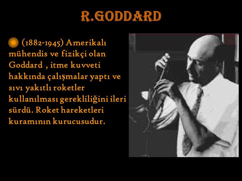 R.GODDARD (1882-1945) Amerikalı mühendis ve fizikçi olan Goddard, itme kuvveti hakkında çalı ş malar yaptı ve sıvı yakıtlı roketler kullanılması gereklili ğ ini ileri sürdü.
