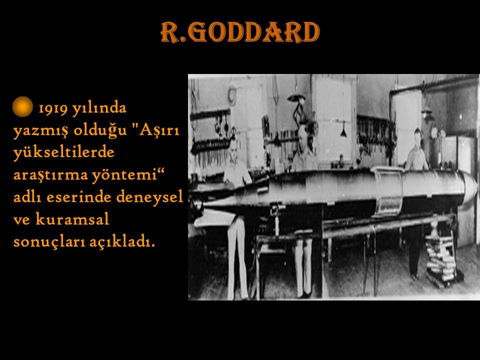 R.GODDARD 1919 yılında yazmı ş oldu ğ u A ş ırı yükseltilerde ara ş tırma yöntemi adlı eserinde deneysel ve kuramsal sonuçları açıkladı.