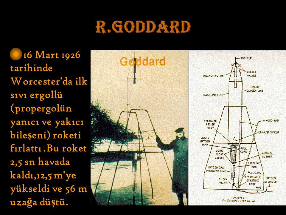 R.GODDARD 16 Mart 1926 tarihinde Worcester da ilk sıvı ergollü (propergolün yanıcı ve yakıcı bile ş eni) roketi fırlattı.Bu roket 2,5 sn havada kaldı,12,5 m ye yükseldi ve 56 m uza ğ a dü ş tü.