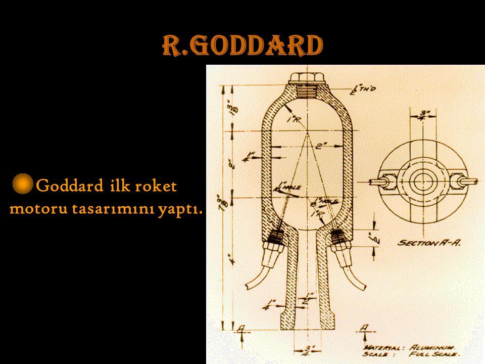 R.GODDARD Goddard ilk roket motoru tasarımını yaptı.