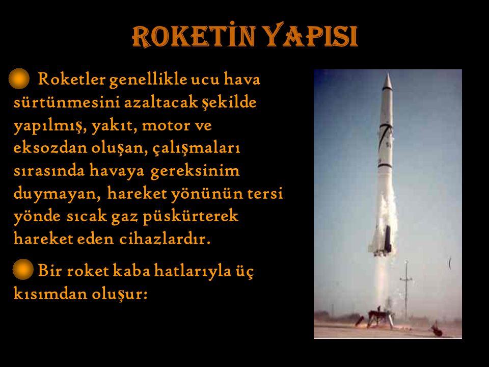 ROKET İ N YAPISI Roketler genellikle ucu hava sürtünmesini azaltacak ş ekilde yapılmı ş, yakıt, motor ve eksozdan olu ş an, çalı ş maları sırasında havaya gereksinim duymayan, hareket yönünün tersi yönde sıcak gaz püskürterek hareket eden cihazlardır.