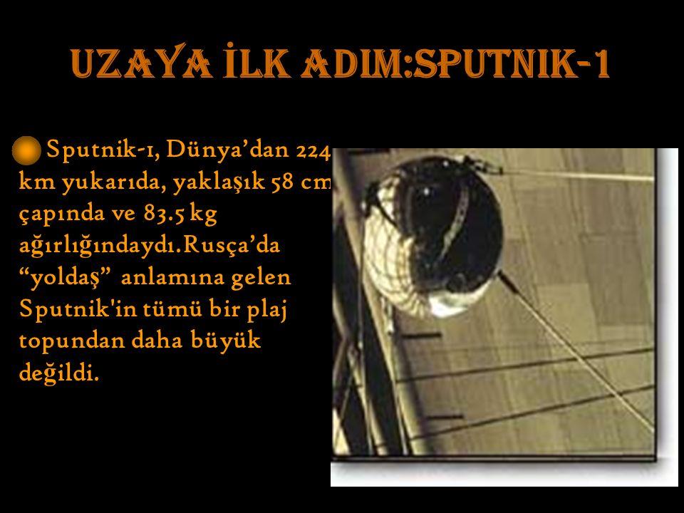 UZAYA İ LK ADIM:Sputnik-1 Sputnik-1, Dünya'dan 224 km yukarıda, yakla ş ık 58 cm çapında ve 83.5 kg a ğ ırlı ğ ındaydı.Rusça'da yolda ş anlamına gelen Sputnik in tümü bir plaj topundan daha büyük de ğ ildi.