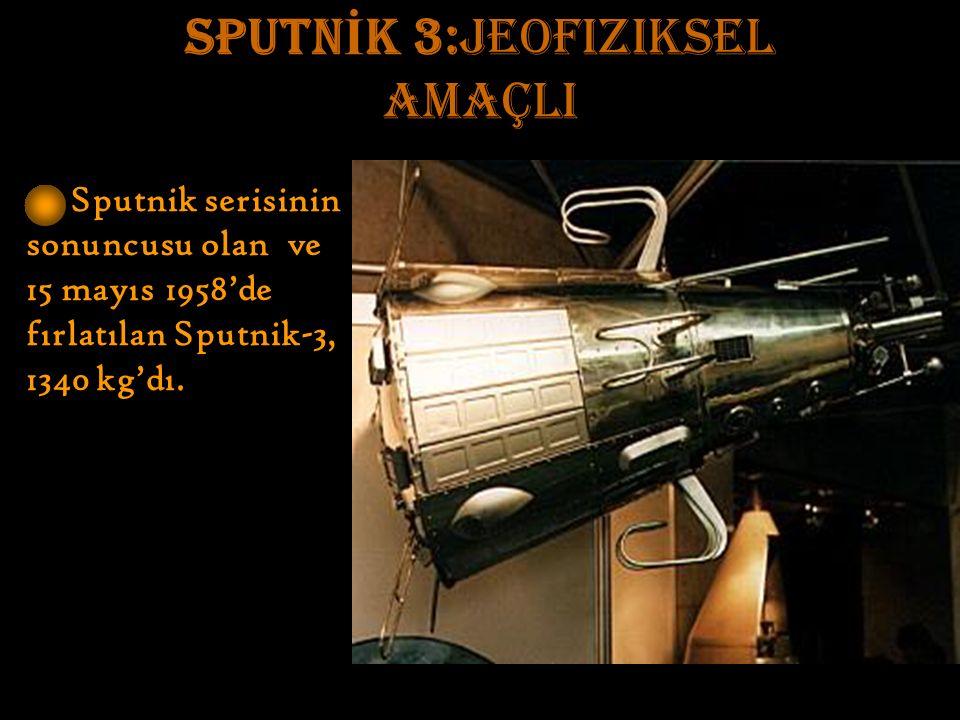 SPUTN İ K 3:jeofiziksel amaçlI Sputnik serisinin sonuncusu olan ve 15 mayıs 1958'de fırlatılan Sputnik-3, 1340 kg'dı.