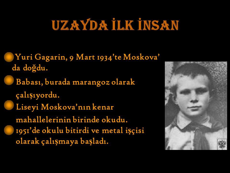 Yuri Gagarin, 9 Mart 1934'te Moskova' da do ğ du. Babası, burada marangoz olarak çalı ş ıyordu.