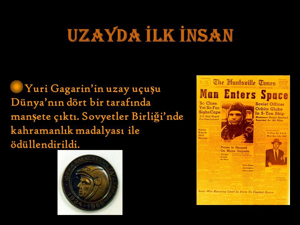 UZAYDA İ LK İ NSAN Yuri Gagarin'in uzay uçu ş u Dünya'nın dört bir tarafında man ş ete çıktı.