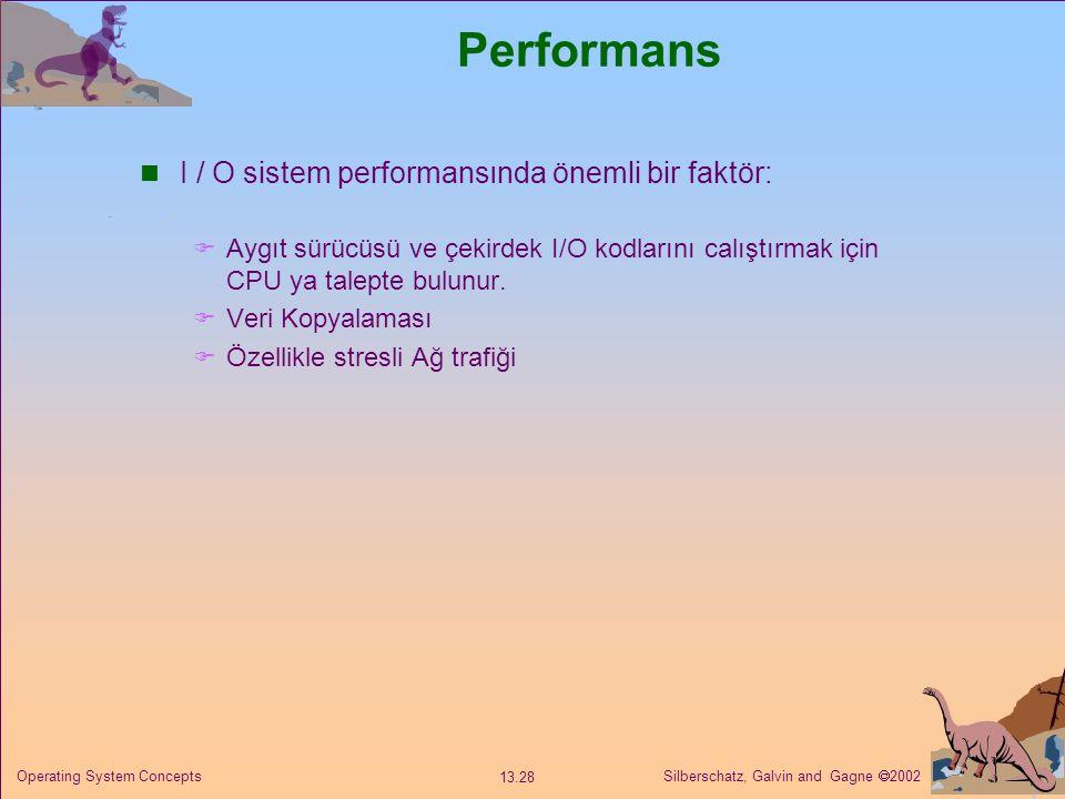 Silberschatz, Galvin and Gagne  2002 13.28 Operating System Concepts Performans I / O sistem performansında önemli bir faktör:  Aygıt sürücüsü ve çekirdek I/O kodlarını calıştırmak için CPU ya talepte bulunur.