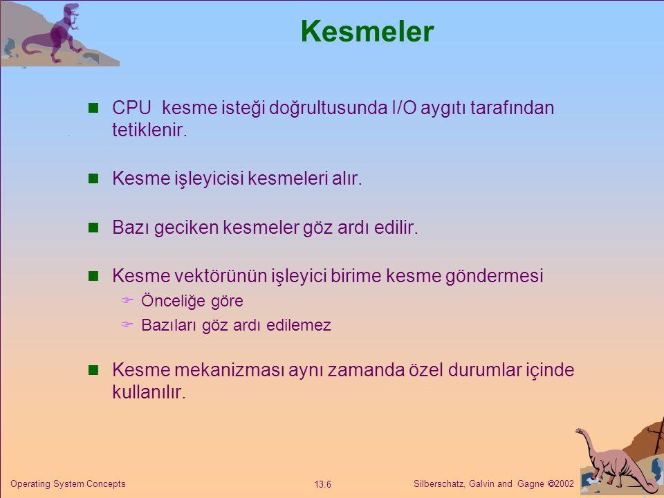 Silberschatz, Galvin and Gagne  2002 13.17 Operating System Concepts I/O Engelleme ve Kaldırma I/O tamamlanana kadar engelleme süreci askıya alınır  Kullanımı ve anlaşılması kolay  Bazı ihtiyaçlar için yetersiz Kaldırma - I/O çağrıları müsait olur olmaz döner  Kullanıcı arayüzü, veri kopyası (I/O bölgesinde tamponlanır)  Multi-threading ile uygulanır  Okunan veya yazılan bayt sayısını hızla döndürür Asenkron – I/O çalışırken işlem yapılır  Kullanımı zor  I/O işlemini tamamladığında çalışır