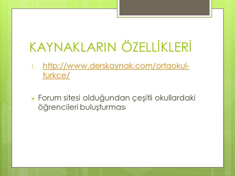 KAYNAKLARIN ÖZELLİKLERİ 1. http://www.derskaynak.com/ortaokul- turkce/ http://www.derskaynak.com/ortaokul- turkce/  Forum sitesi olduğundan çeşitli o