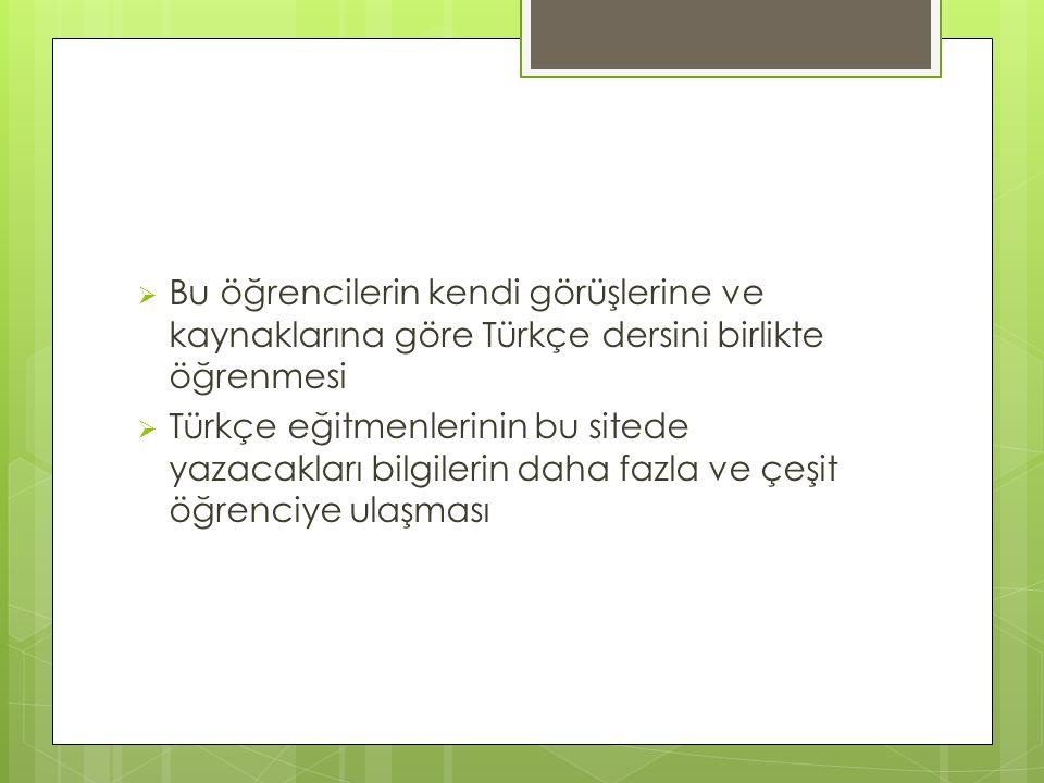  Bu öğrencilerin kendi görüşlerine ve kaynaklarına göre Türkçe dersini birlikte öğrenmesi  Türkçe eğitmenlerinin bu sitede yazacakları bilgilerin da