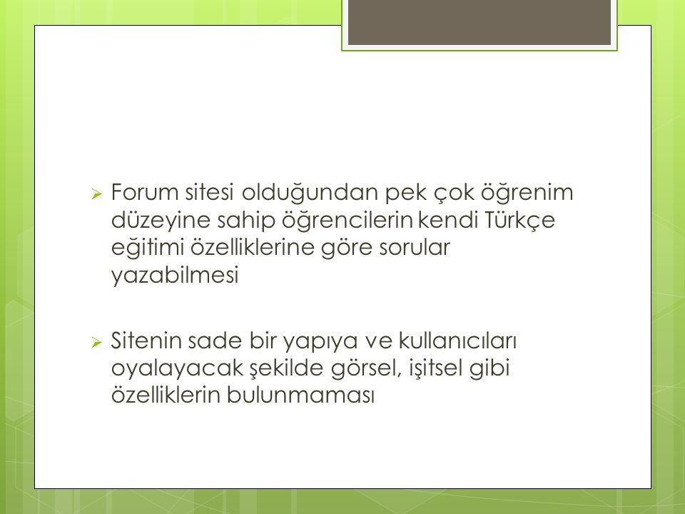  Forum sitesi olduğundan pek çok öğrenim düzeyine sahip öğrencilerin kendi Türkçe eğitimi özelliklerine göre sorular yazabilmesi  Sitenin sade bir y
