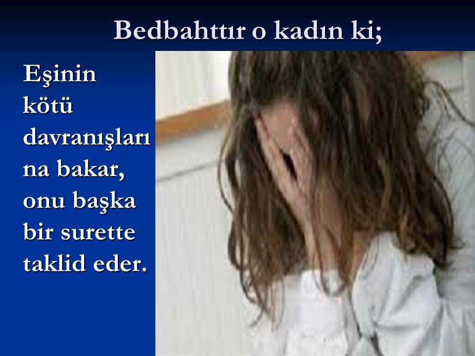 Bedbahttır o kadın ki; Eşinin kötü davranışları na bakar, onu başka bir surette taklid eder. Eşinin kötü davranışları na bakar, onu başka bir surette