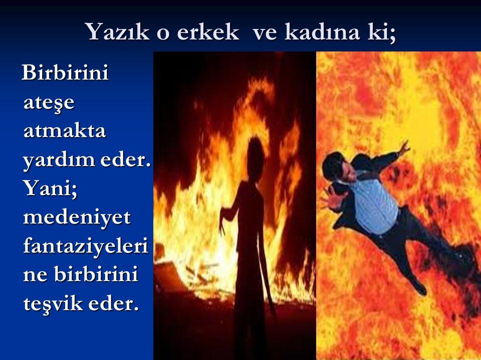 Yazık o erkek ve kadına ki; Birbirini ateşe atmakta yardım eder. Yani; medeniyet fantaziyeleri ne birbirini teşvik eder. Birbirini ateşe atmakta yardı