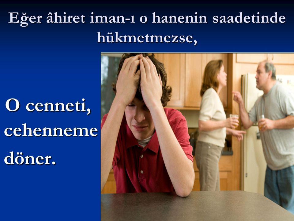 Eğer âhiret iman-ı o hanenin saadetinde hükmetmezse, O cenneti, cehenneme döner. O cenneti, cehenneme döner.