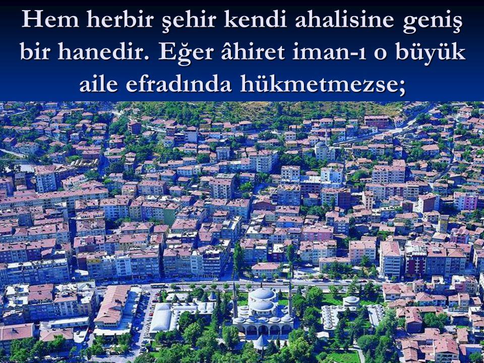 Hem herbir şehir kendi ahalisine geniş bir hanedir. Eğer âhiret iman-ı o büyük aile efradında hükmetmezse;