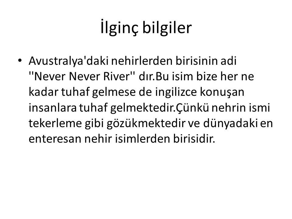 İlginç bilgiler Avustralya'daki nehirlerden birisinin adi ''Never Never River'' dır.Bu isim bize her ne kadar tuhaf gelmese de ingilizce konuşan insan