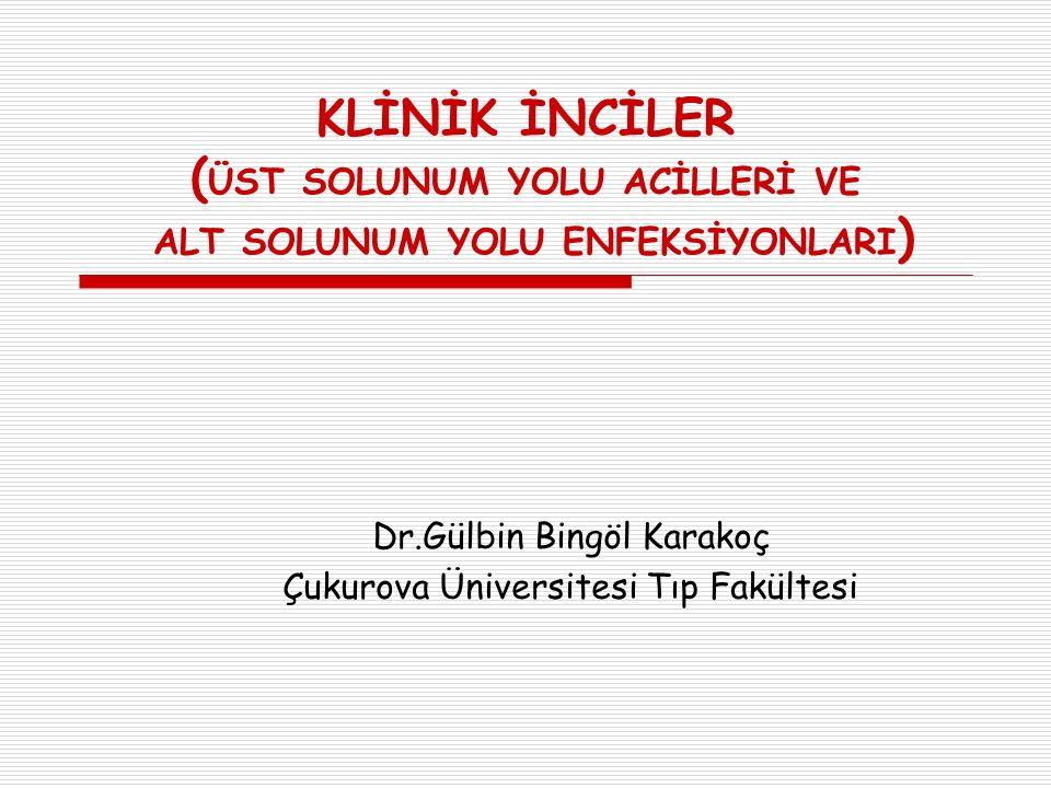 KLİNİK İNCİLER ( ÜST SOLUNUM YOLU ACİLLERİ VE ALT SOLUNUM YOLU ENFEKSİYONLARI ) Dr.Gülbin Bingöl Karakoç Çukurova Üniversitesi Tıp Fakültesi