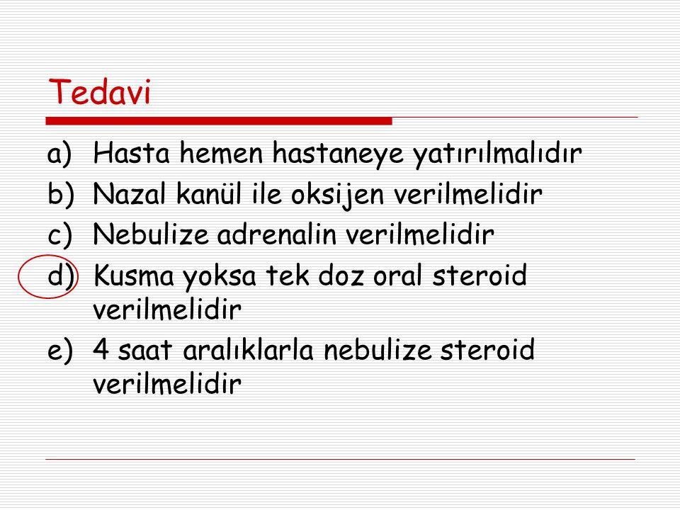 Tedavi a)Hasta hemen hastaneye yatırılmalıdır b)Nazal kanül ile oksijen verilmelidir c)Nebulize adrenalin verilmelidir d)Kusma yoksa tek doz oral steroid verilmelidir e)4 saat aralıklarla nebulize steroid verilmelidir