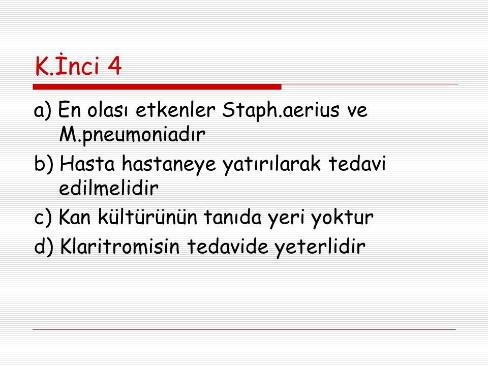 K.İnci 4 a) En olası etkenler Staph.aerius ve M.pneumoniadır b) Hasta hastaneye yatırılarak tedavi edilmelidir c) Kan kültürünün tanıda yeri yoktur d)