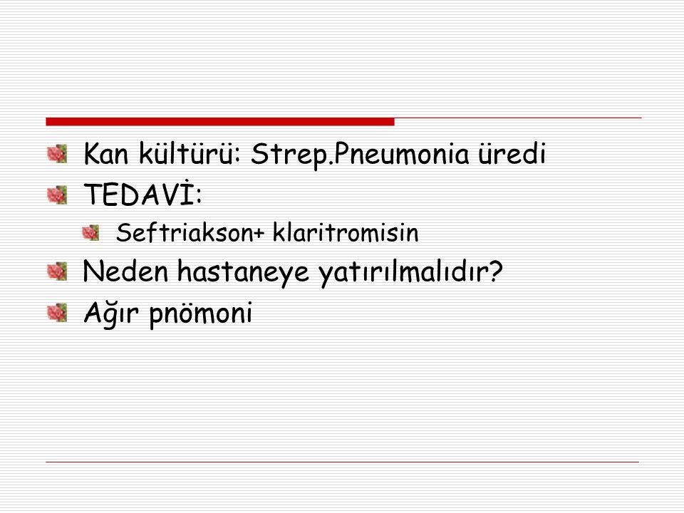 Kan kültürü: Strep.Pneumonia üredi TEDAVİ: Seftriakson+ klaritromisin Neden hastaneye yatırılmalıdır? Ağır pnömoni