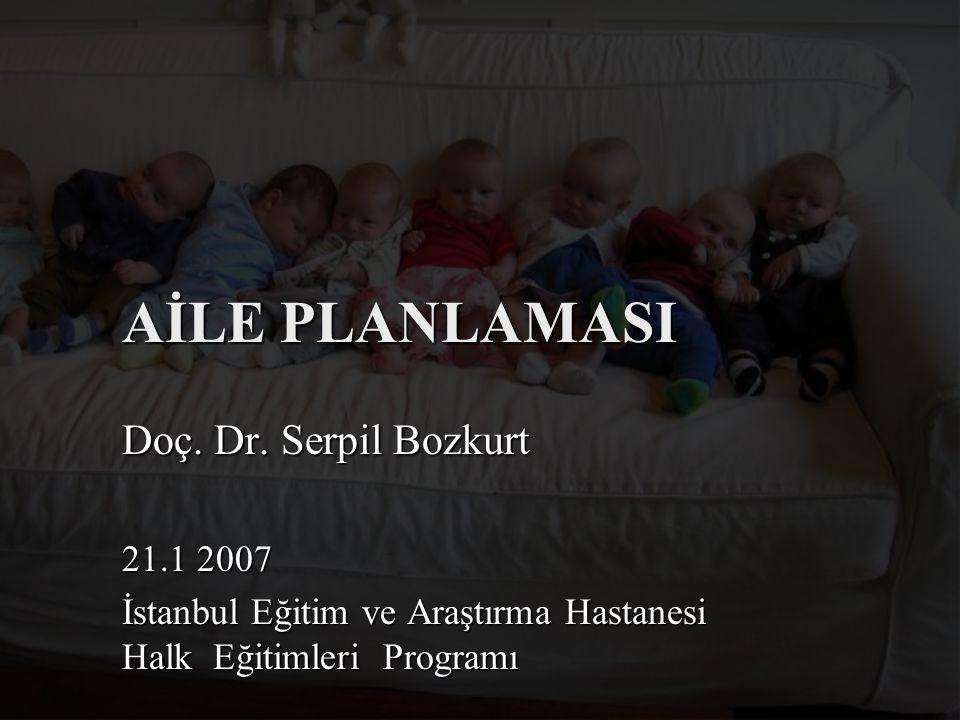 AİLE PLANLAMASI Doç. Dr. Serpil Bozkurt 21.1 2007 İstanbul Eğitim ve Araştırma Hastanesi Halk Eğitimleri Programı