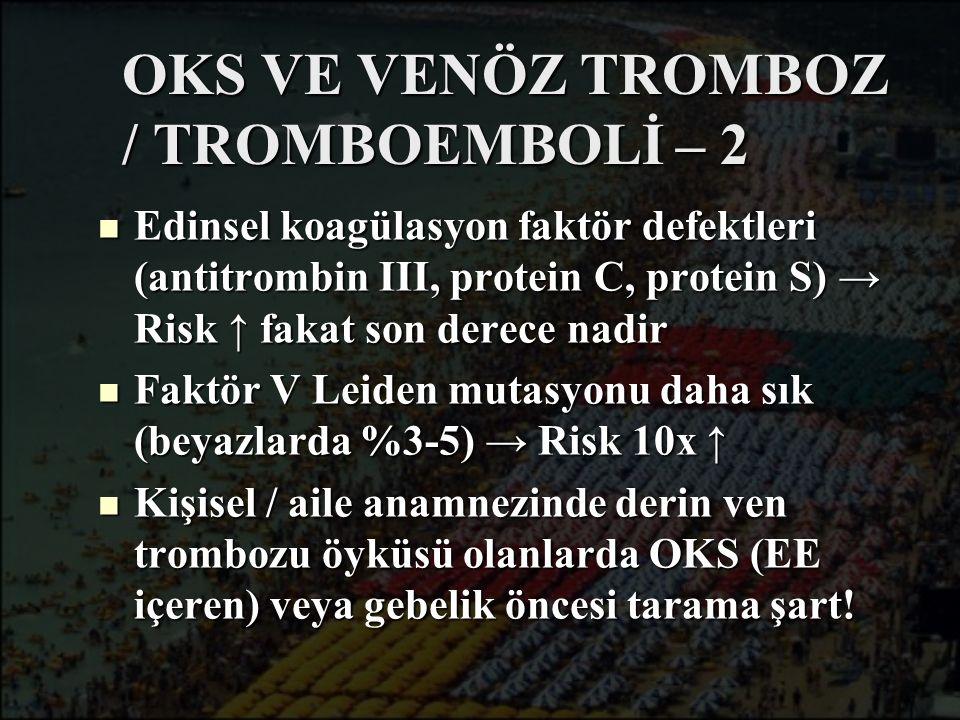 OKS VE VENÖZ TROMBOZ / TROMBOEMBOLİ – 2 Edinsel koagülasyon faktör defektleri (antitrombin III, protein C, protein S) → Risk ↑ fakat son derece nadir