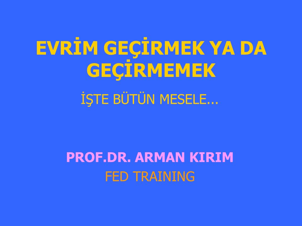 EVRİM GEÇİRMEK YA DA GEÇİRMEMEK İŞTE BÜTÜN MESELE... PROF.DR. ARMAN KIRIM FED TRAINING