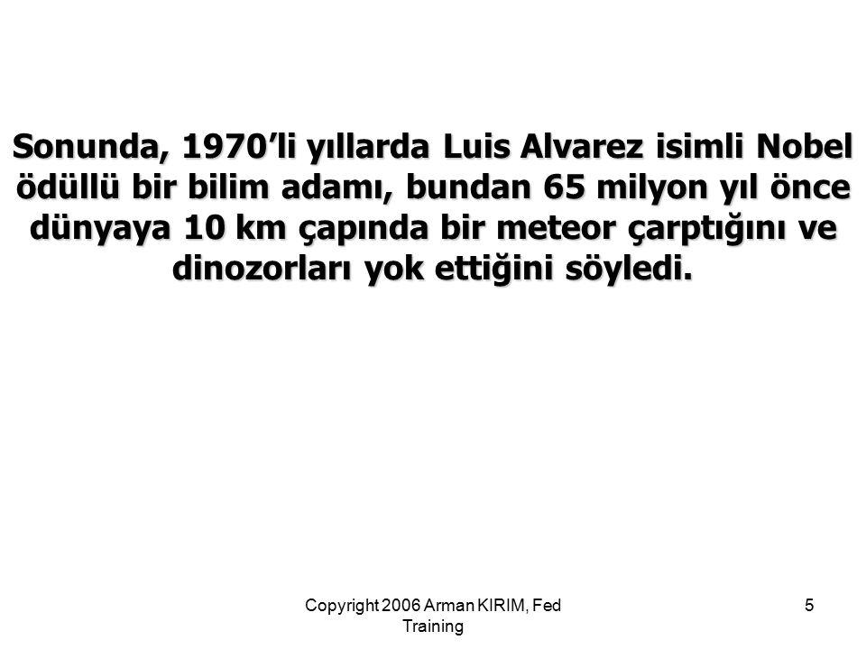 Copyright 2006 Arman KIRIM, Fed Training 5 Sonunda, 1970'li yıllarda Luis Alvarez isimli Nobel ödüllü bir bilim adamı, bundan 65 milyon yıl önce dünya