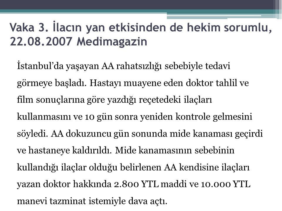 Vaka 3. İlacın yan etkisinden de hekim sorumlu, 22.08.2007 Medimagazin İstanbul'da yaşayan AA rahatsızlığı sebebiyle tedavi görmeye başladı. Hastayı m