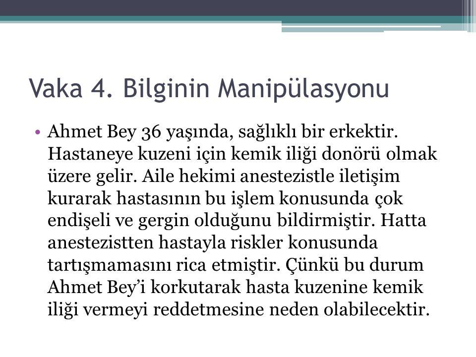 Vaka 4. Bilginin Manipülasyonu Ahmet Bey 36 yaşında, sağlıklı bir erkektir. Hastaneye kuzeni için kemik iliği donörü olmak üzere gelir. Aile hekimi an