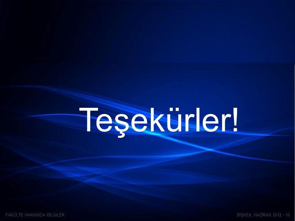 BIŞKEK, HAZIRAN 2012 - 16FAKÜLTE HAKKINDA BILGILER Teşekürler!