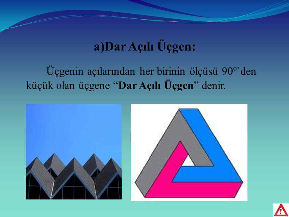 a)Dar Açılı Üçgen: Üçgenin açılarından her birinin ölçüsü 90º`den küçük olan üçgene Dar Açılı Üçgen denir.