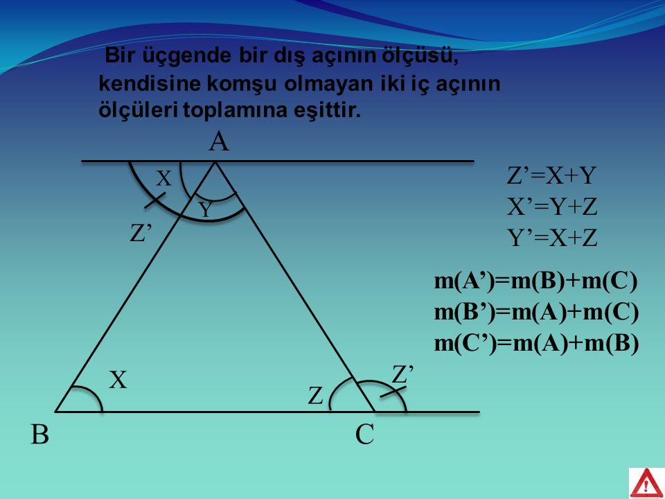 A BC X Y Z X Z' Z'=X+Y X'=Y+Z Y'=X+Z Z' m(A')=m(B)+m(C) m(B')=m(A)+m(C) m(C')=m(A)+m(B) B ir üçgende bir dış açının ölçüsü, kendisine komşu olmayan iki iç açının ölçüleri toplamına eşittir.