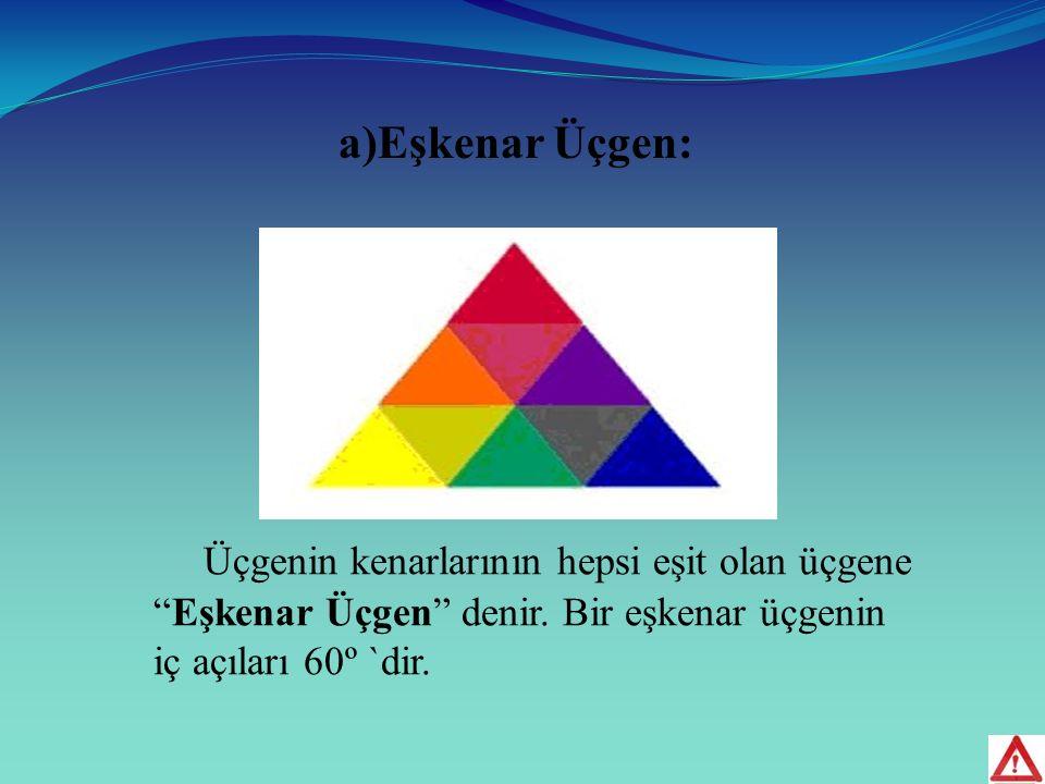 a)Eşkenar Üçgen: Üçgenin kenarlarının hepsi eşit olan üçgene Eşkenar Üçgen denir.