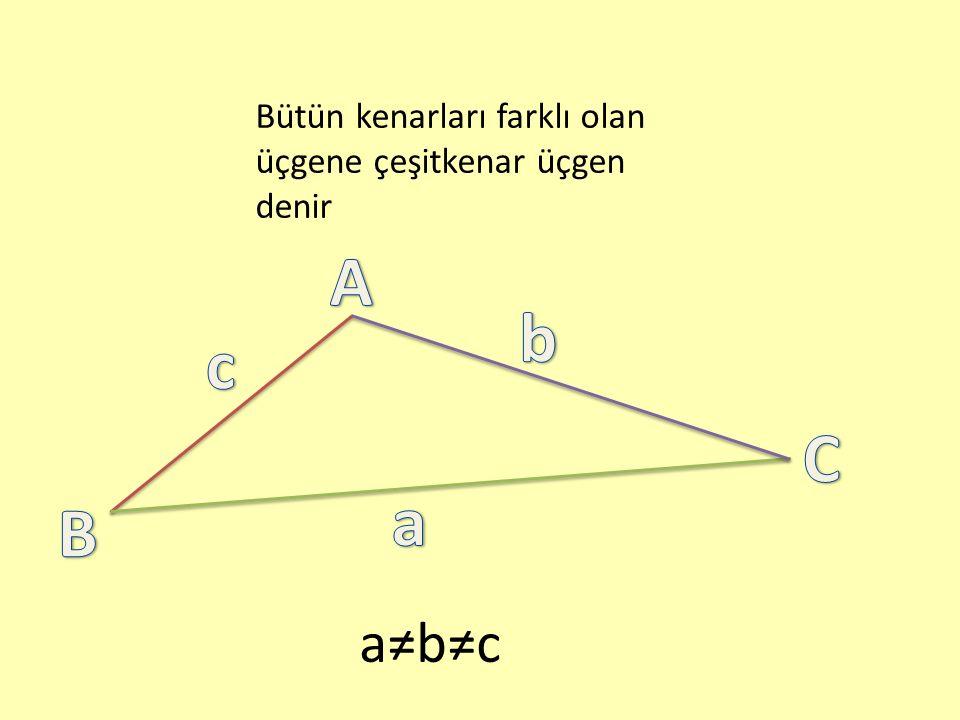 Bütün kenarları farklı olan üçgene çeşitkenar üçgen denir a≠b≠c