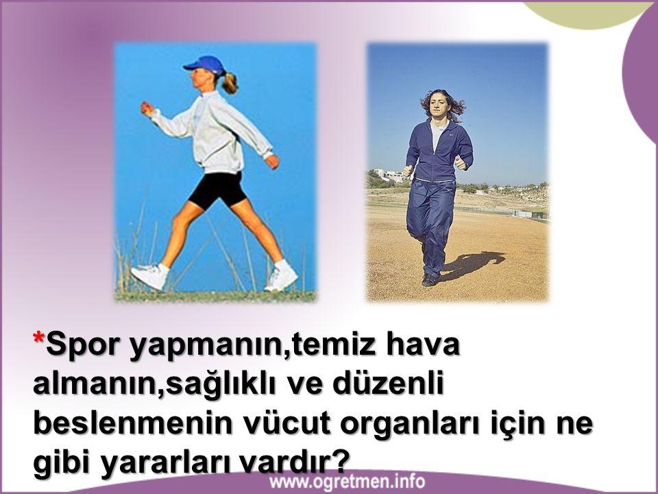 *Spor yapmanın,temiz hava almanın,sağlıklı ve düzenli beslenmenin vücut organları için ne gibi yararları vardır?