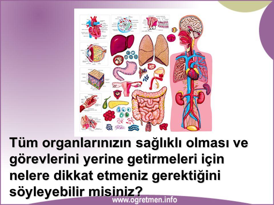 Tüm organlarınızın sağlıklı olması ve görevlerini yerine getirmeleri için nelere dikkat etmeniz gerektiğini söyleyebilir misiniz?