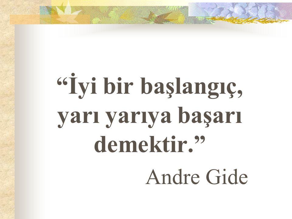 """""""İyi bir başlangıç, yarı yarıya başarı demektir."""" Andre Gide"""