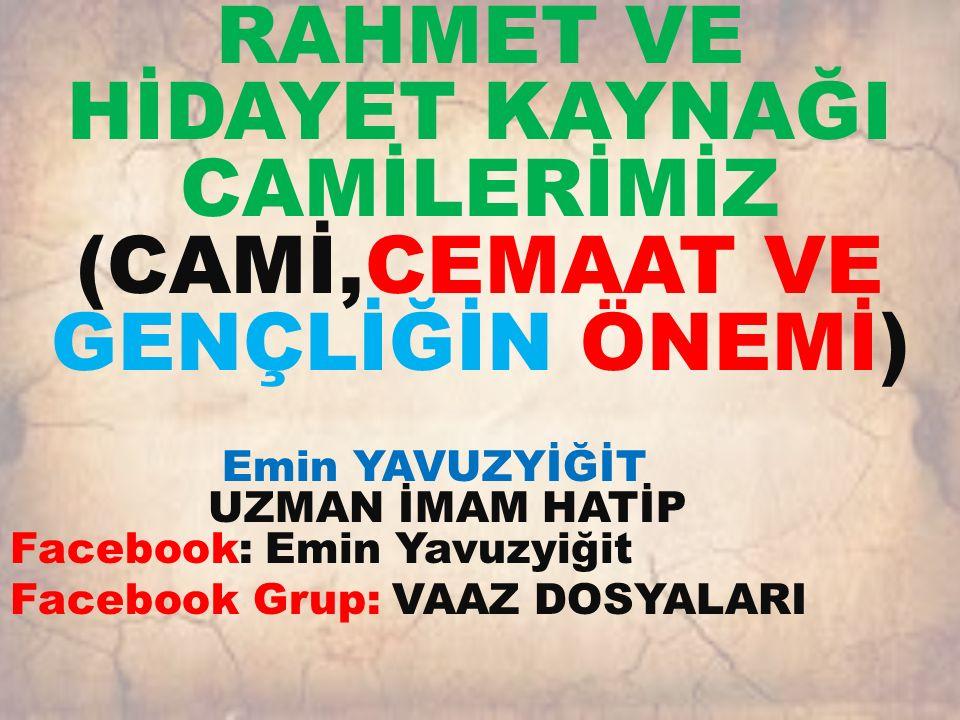 RAHMET VE HİDAYET KAYNAĞI CAMİLERİMİZ (CAMİ,CEMAAT VE GENÇLİĞİN ÖNEMİ) Emin YAVUZYİĞİT UZMAN İMAM HATİP Facebook: Emin Yavuzyiğit Facebook Grup: VAAZ