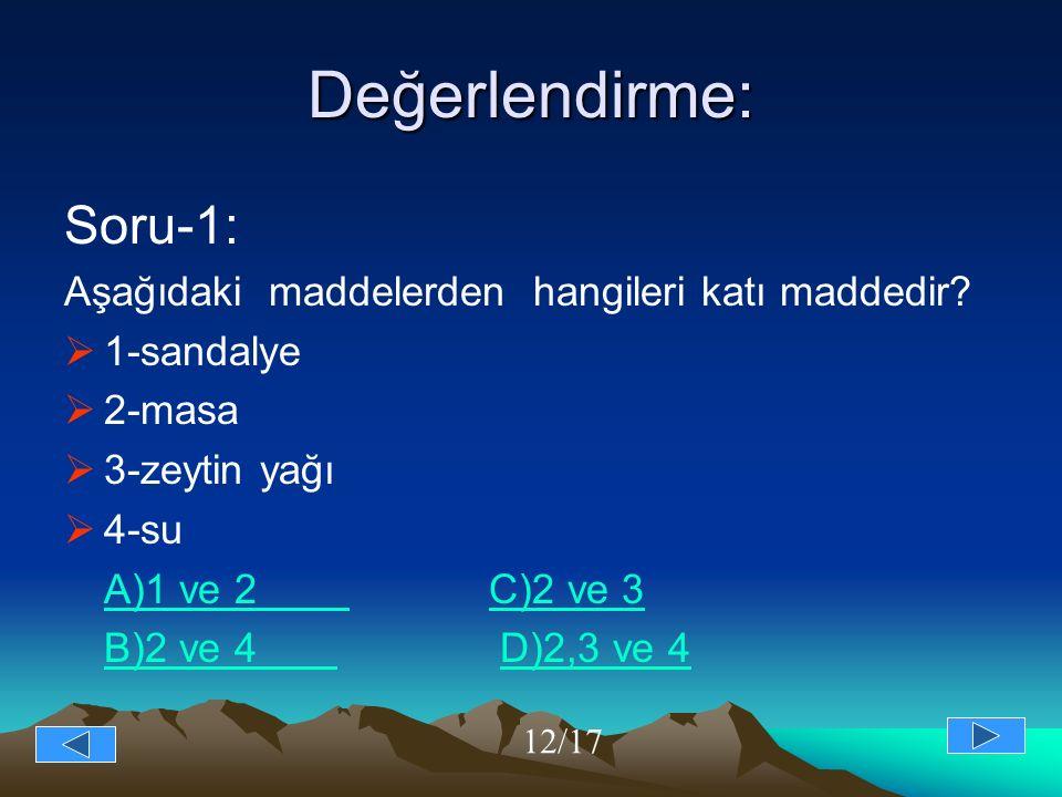 Değerlendirme: Soru-1: Aşağıdaki maddelerden hangileri katı maddedir?  1-sandalye  2-masa  3-zeytin yağı  4-su A)1 ve 2 C)2 ve 3 B)2 ve 4 B)2 ve 4