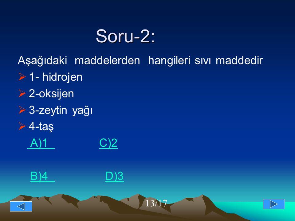 Soru-2: Aşağıdaki maddelerden hangileri sıvı maddedir  1- hidrojen  2-oksijen  3-zeytin yağı  4-taş A)1 C)2 A)1 C)2 B)4 D)3B)4 D)3 13/17