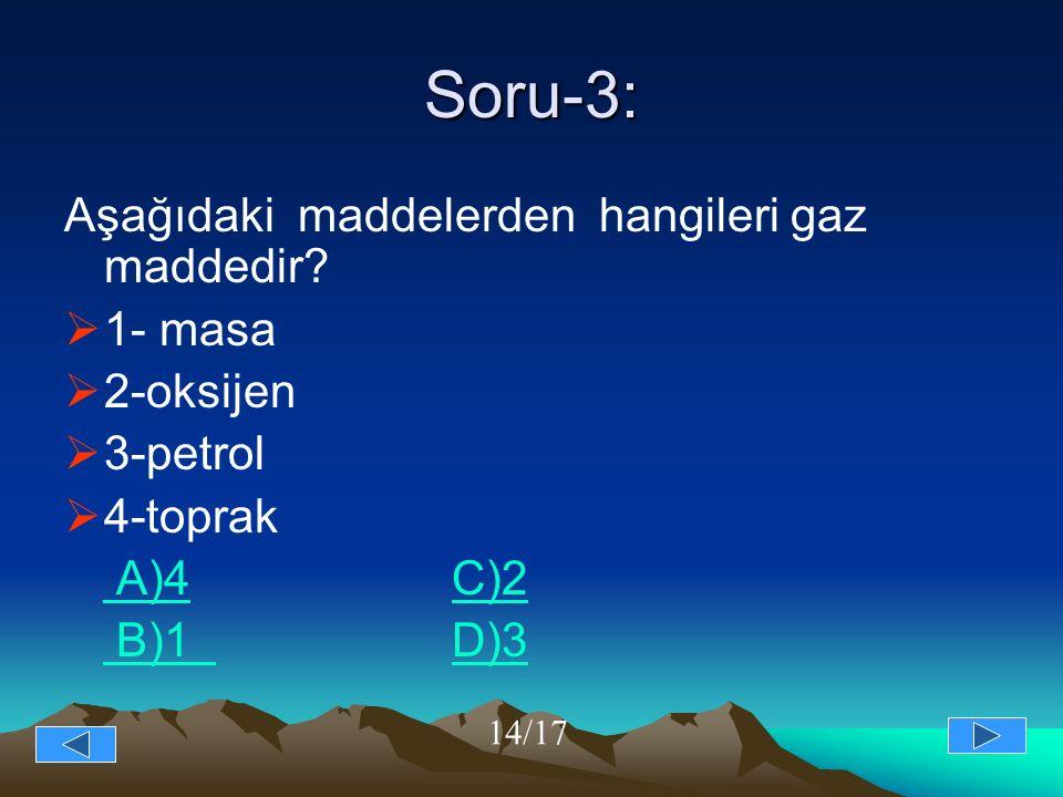 Soru-3: Aşağıdaki maddelerden hangileri gaz maddedir?  1- masa  2-oksijen  3-petrol  4-toprak A)4 C)2 A)4C)2 B)1 D)3 B)1 D)3 14/17