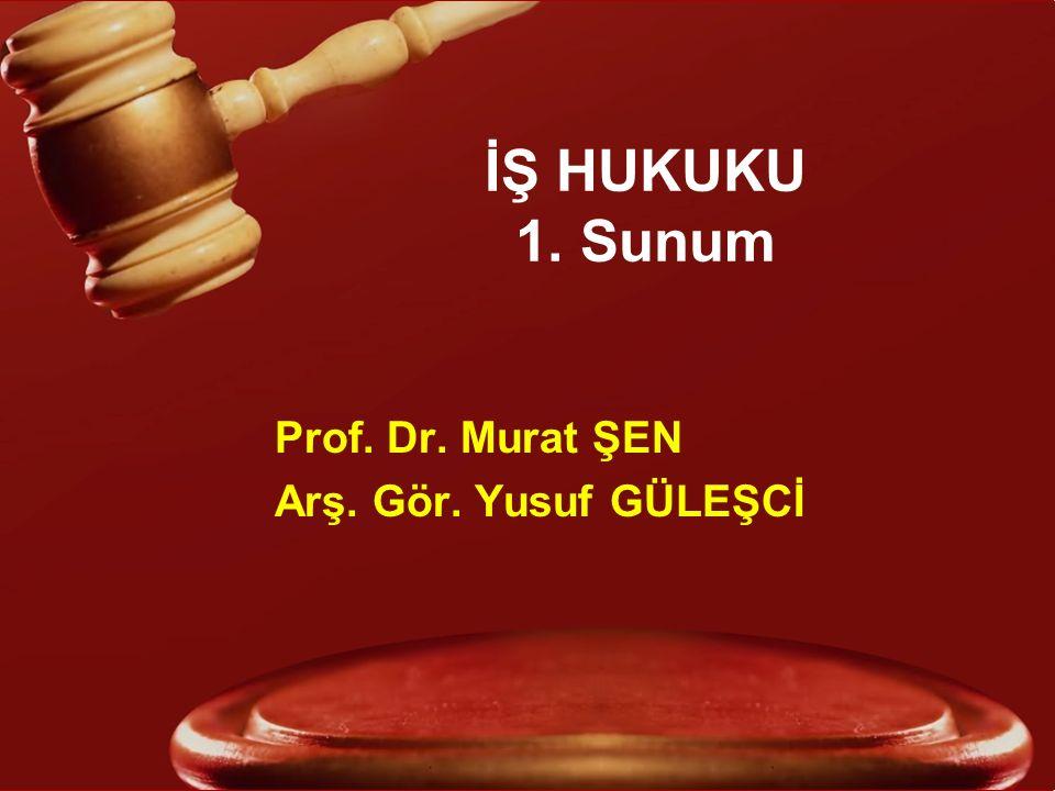 İŞ HUKUKU 1. Sunum Prof. Dr. Murat ŞEN Arş. Gör. Yusuf GÜLEŞCİ