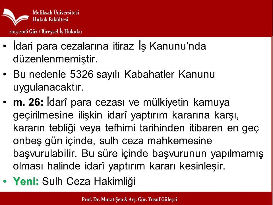 İdari para cezalarına itiraz İş Kanunu'nda düzenlenmemiştir. Bu nedenle 5326 sayılı Kabahatler Kanunu uygulanacaktır. m. 26: İdarî para cezası ve mülk