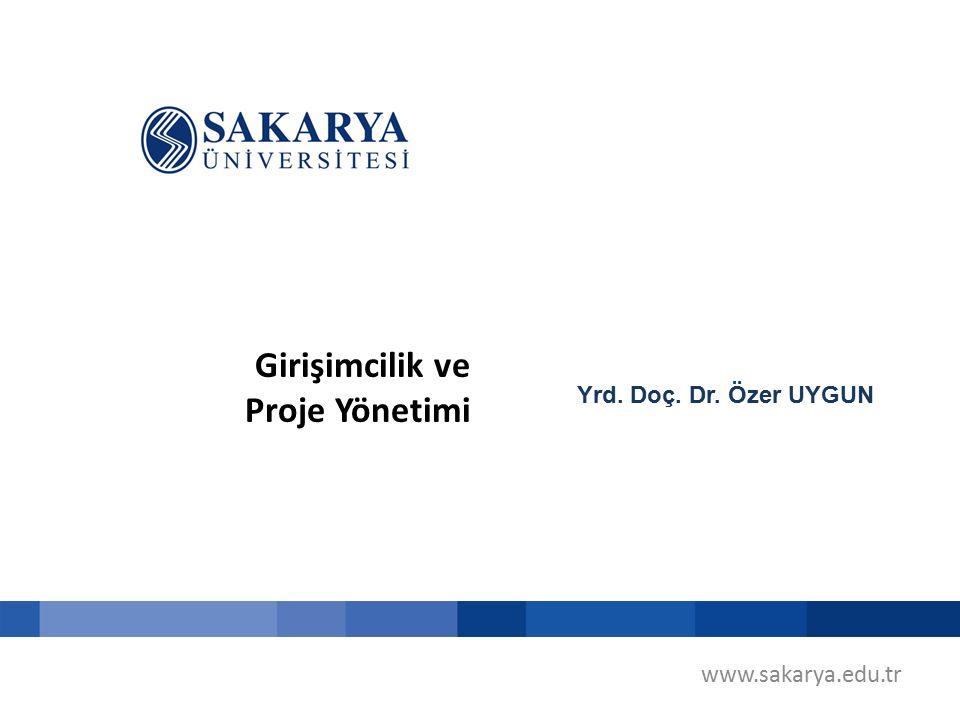 Girişimcilik ve Proje Yönetimi Yrd. Doç. Dr. Özer UYGUN www.sakarya.edu.tr
