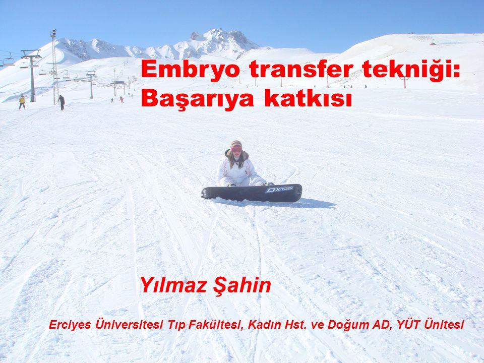 Yılmaz Şahin Erciyes Üniversitesi Tıp Fakültesi, Kadın Hst. ve Doğum AD, YÜT Ünitesi Embryo transfer tekniği: Başarıya katkısı