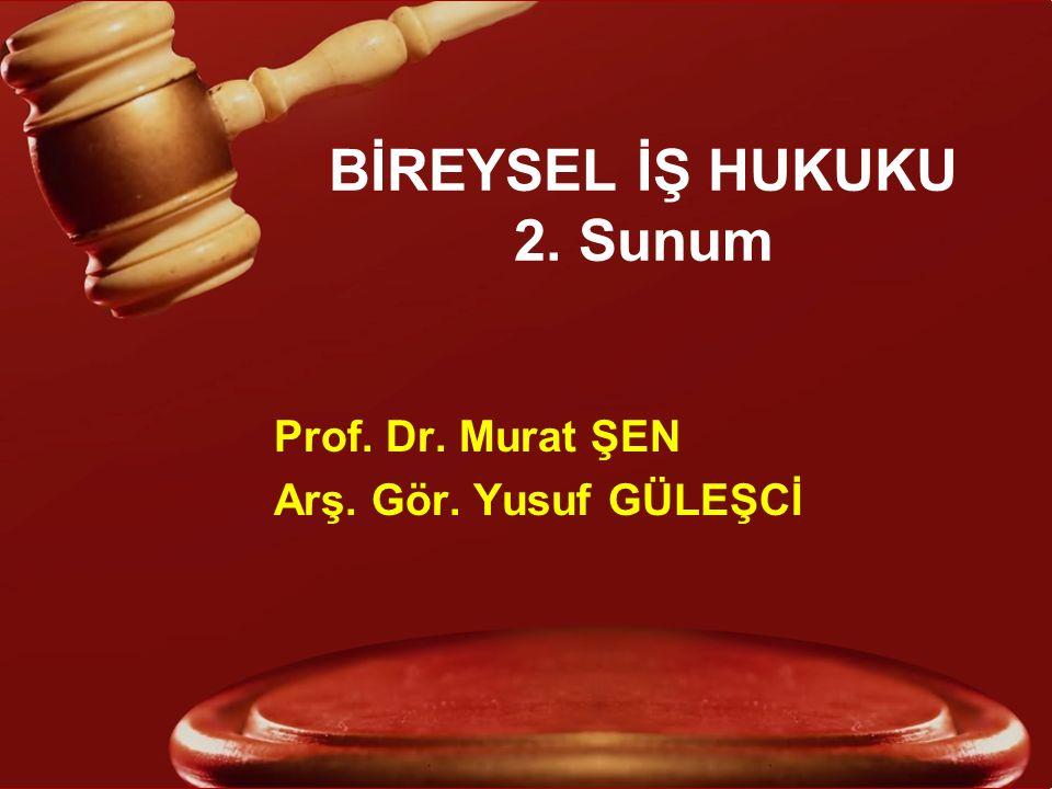 BİREYSEL İŞ HUKUKU 2. Sunum Prof. Dr. Murat ŞEN Arş. Gör. Yusuf GÜLEŞCİ