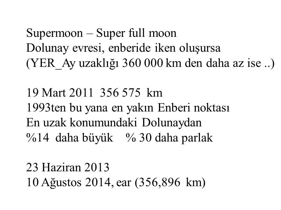 Supermoon – Super full moon Dolunay evresi, enberide iken oluşursa (YER_Ay uzaklığı 360 000 km den daha az ise..) 19 Mart 2011 356 575 km 1993ten bu yana en yakın Enberi noktası En uzak konumundaki Dolunaydan %14 daha büyük % 30 daha parlak 23 Haziran 2013 10 Ağustos 2014, ear (356,896 km)