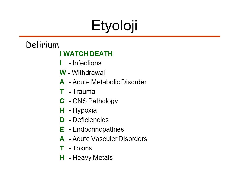 I WATCH DEATH I- Infections W - Withdrawal A- Acute Metabolic Disorder T- Trauma C- CNS Pathology H- Hypoxia D- Deficiencies E- Endocrinopathies A- Ac